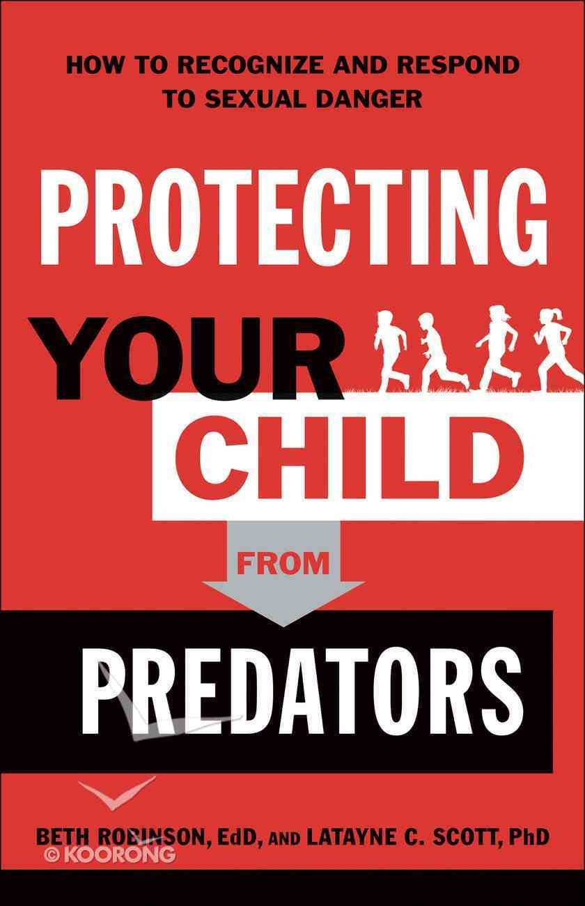 Protecting Your Child From Predators: How to Recognize and Respond to Sexual Danger Paperback