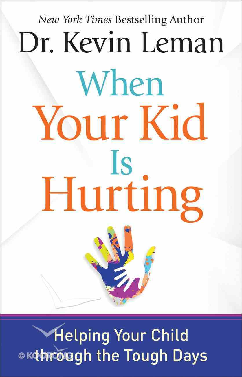 When Your Kid is Hurting: Helping Your Child Through the Tough Days Hardback