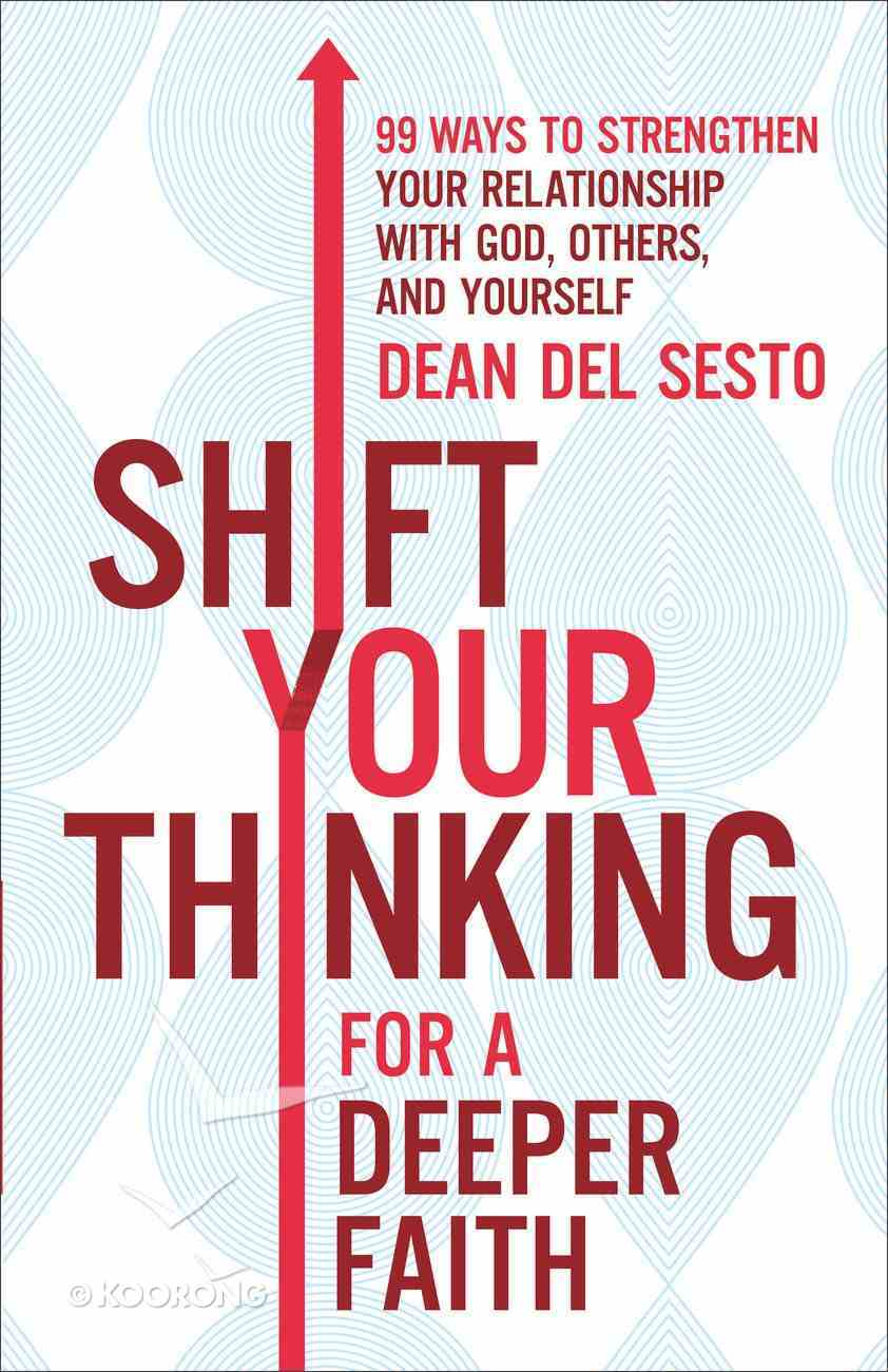 Shift Your Thinking For a Deeper Faith: 99 Ways to Strengthen Your Relationship With God and Others Paperback