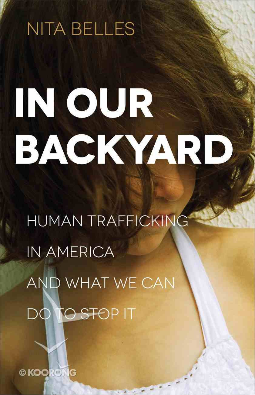 In Our Backyard: Human Trafficking in America and What We Can Do to Stop It Paperback
