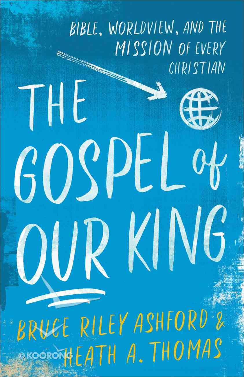 The Gospel of Our King: Bible, Worldview, and the Mission of Every Christian Paperback