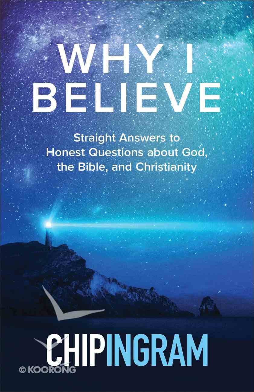 Why I Believe: Straight Answers to Honest Questions About God, the Bible, and Christianity Paperback