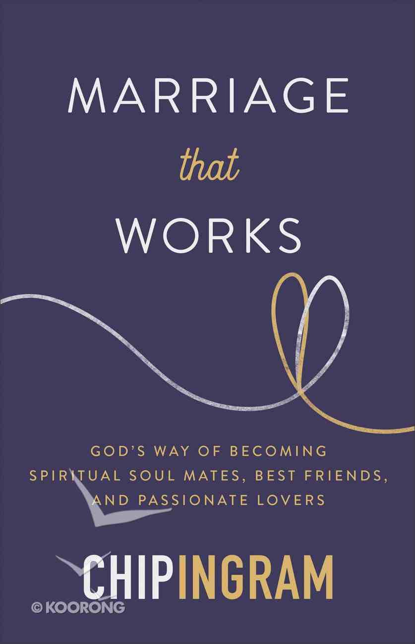 Marriage That Works: God's Way of Becoming Spiritual Soul Mates, Best Friends and Passionate Lovers Hardback