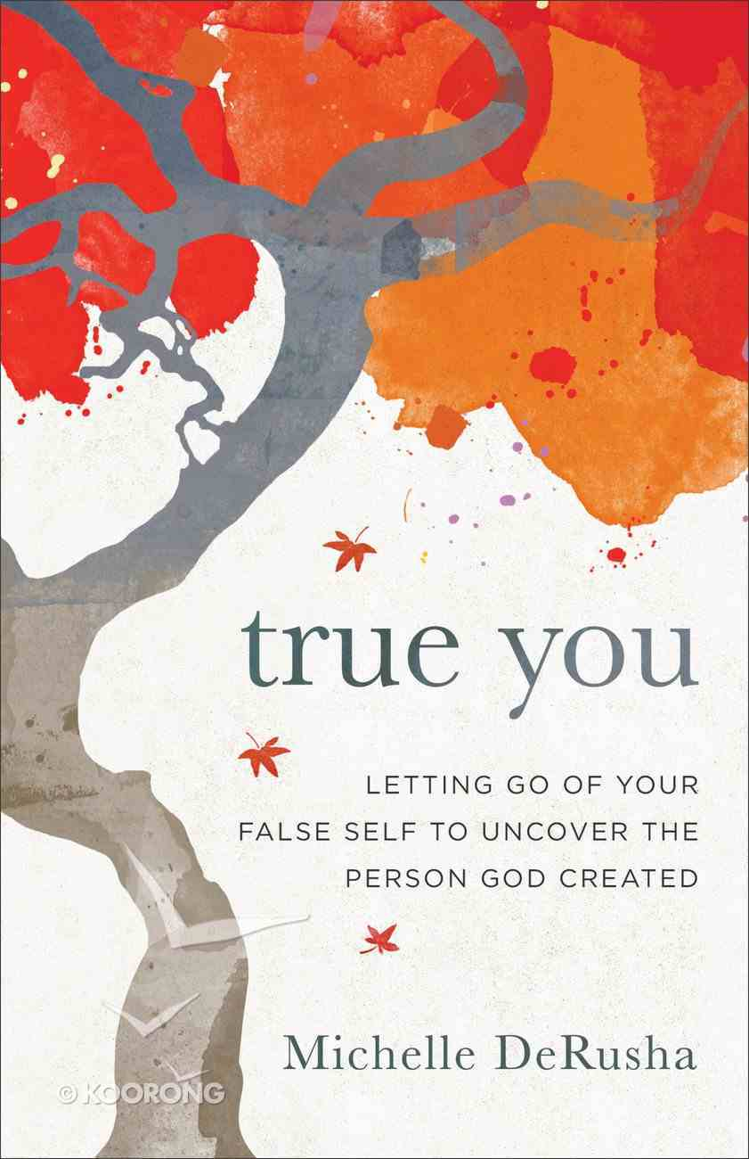 True You: Letting Go of Your False Self to Uncover the Person God Created Paperback