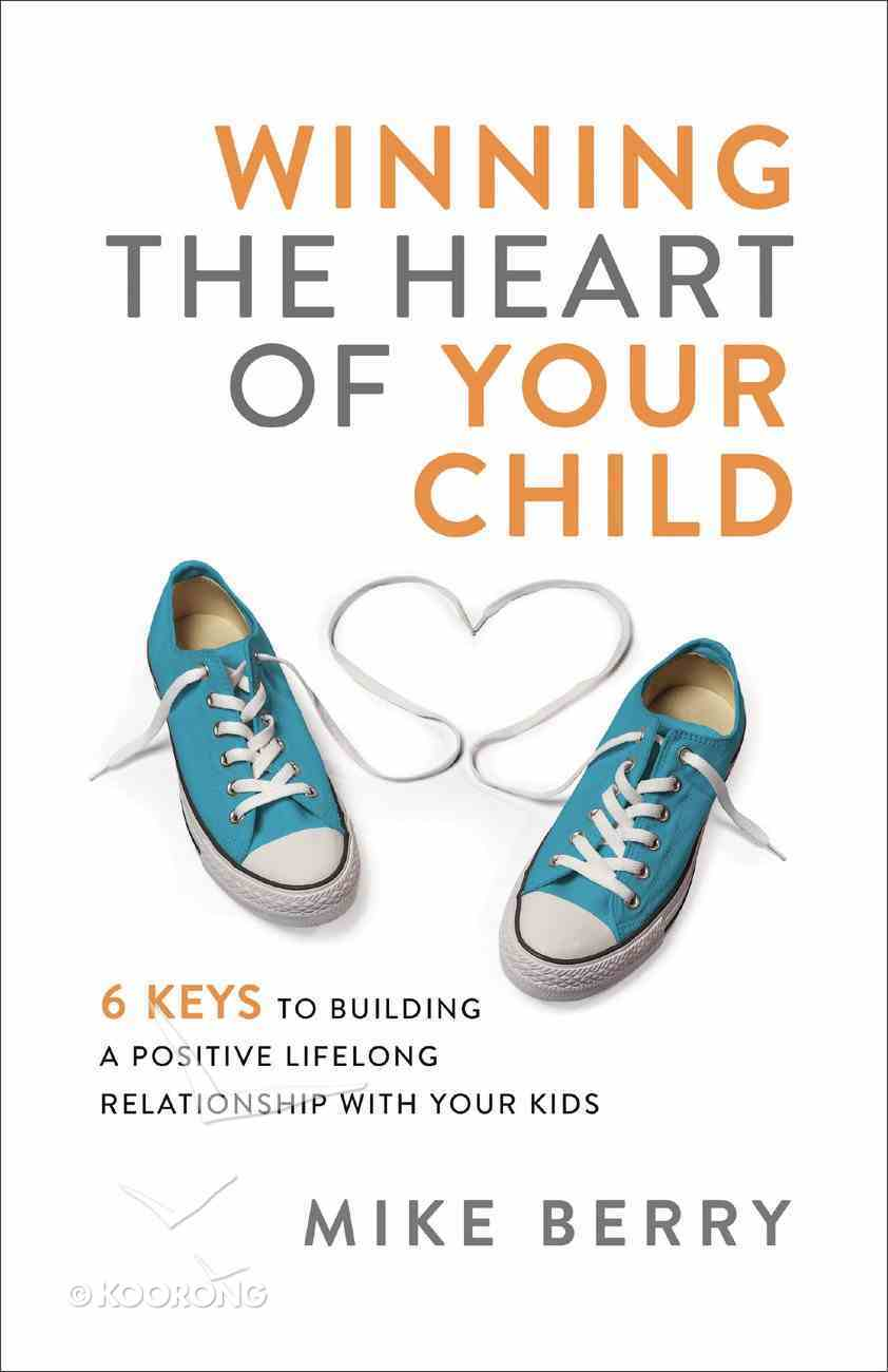 Winning the Heart of Your Child: 9 Keys to Building a Positive Lifelong Relationship With Your Kids Paperback