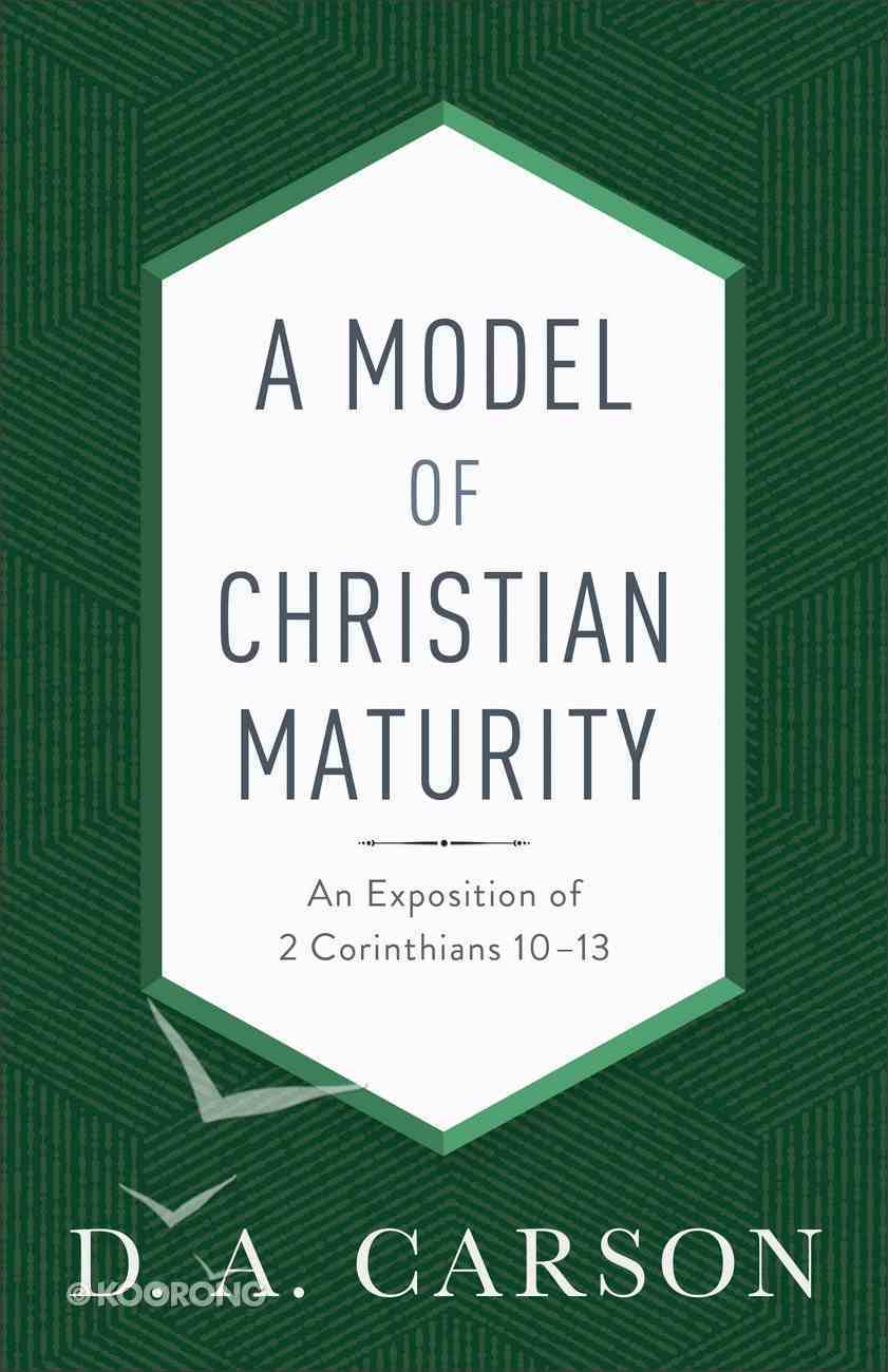 A Model of Christian Maturity: An Exposition of 2 Corinthians 10-13 Paperback