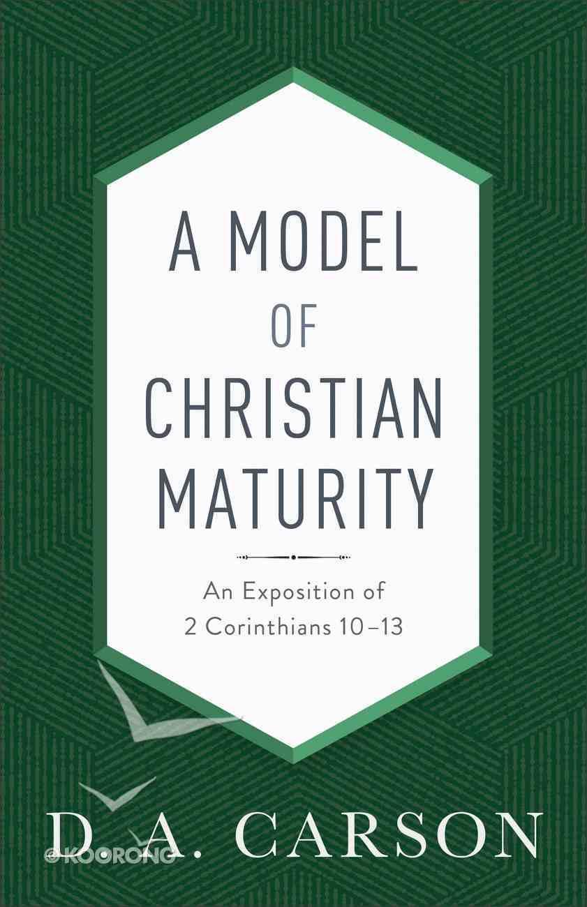 A Model of Christian Maturity: An Exposition of 2 Corinthians 10-13 Paperback