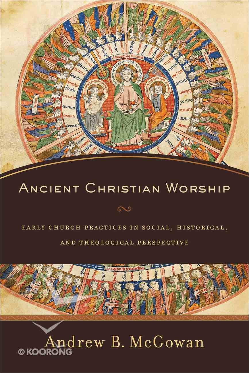 Ancient Christian Worship: Early Church Practices in Social, Historical, and Theological Perspective Paperback