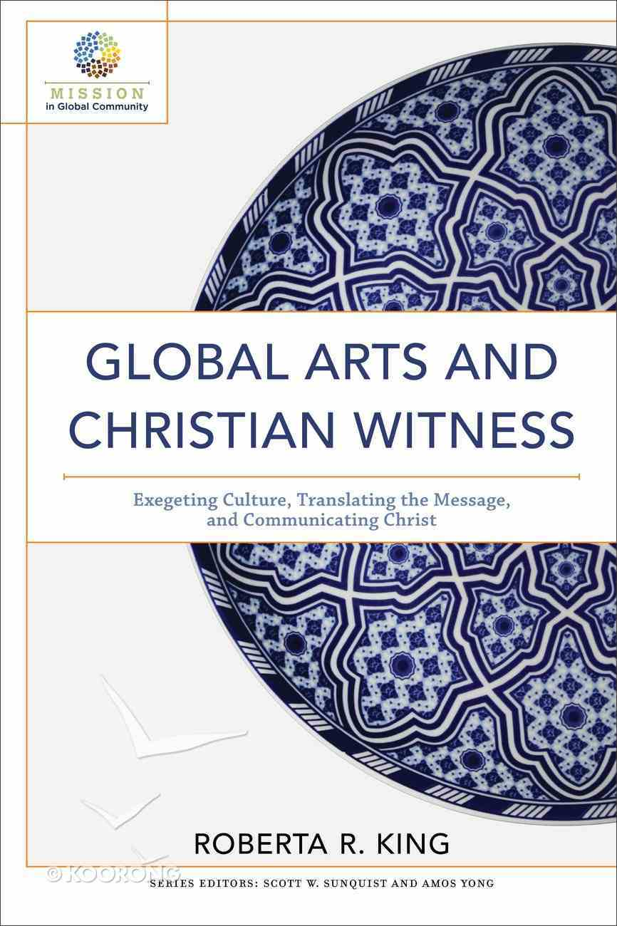 Global Arts and Christian Witness: Exegeting Culture, Translating the Message, and Communicating Chrisian Witness (Mission In Global Community Series) Paperback