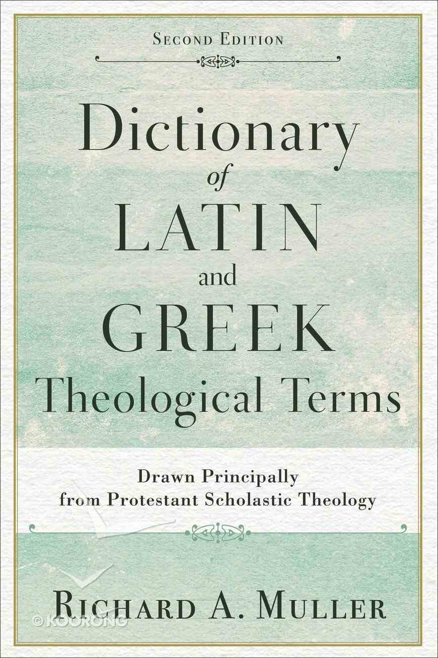 Dictionary of Latin and Greek Theological Terms: Drawn Principally From Protestant Scholastic Theology (Second Edition) Paperback