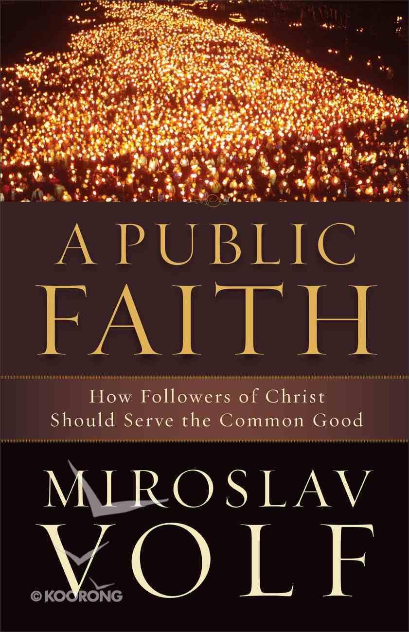 A Public Faith: How Followers of Christ Should Serve the Common Good Paperback