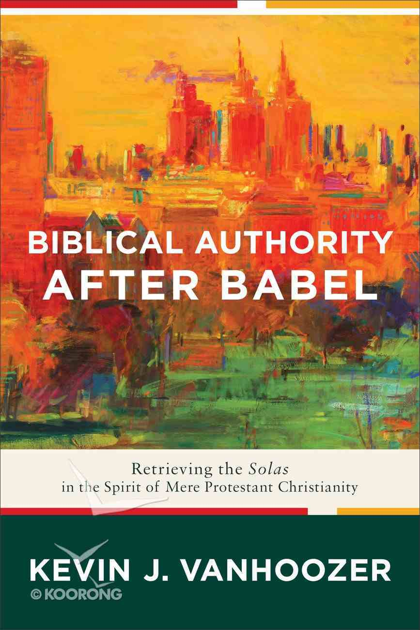 Biblical Authority After Babel: Retrieving the Solas in the Spirit of Mere Protestant Christianity Paperback