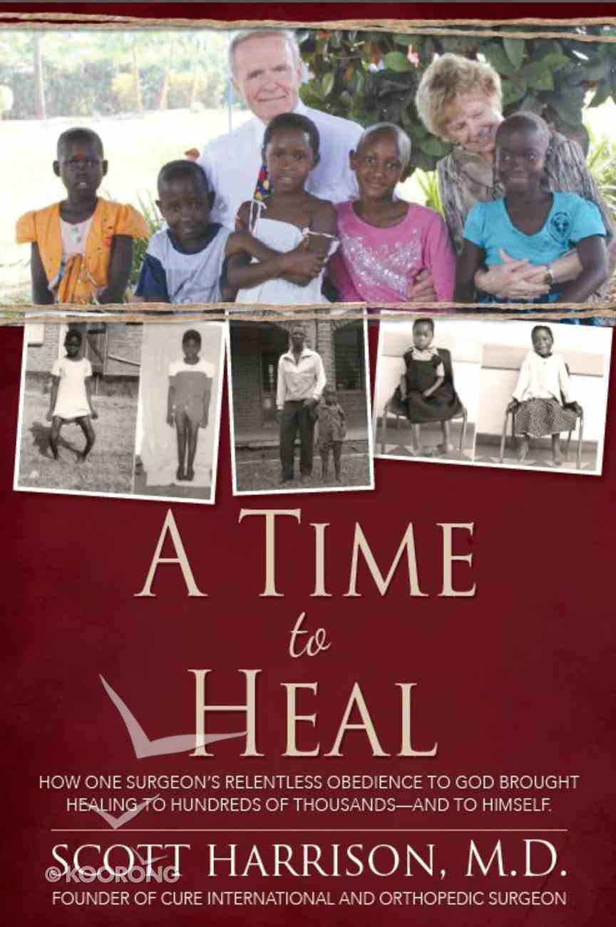 A Time to Heal: How One Surgeon's Relentless Obedience to God Brought Healing to Hundreds of Thousands - and to Himself Hardback