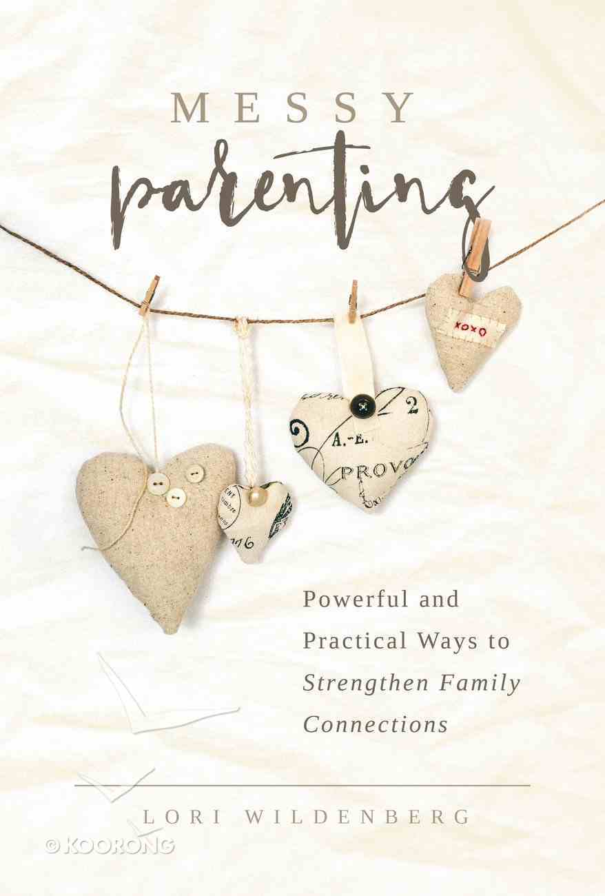 Messy Parenting: Powerful and Practical Ways to Strengthen Family Connections Paperback