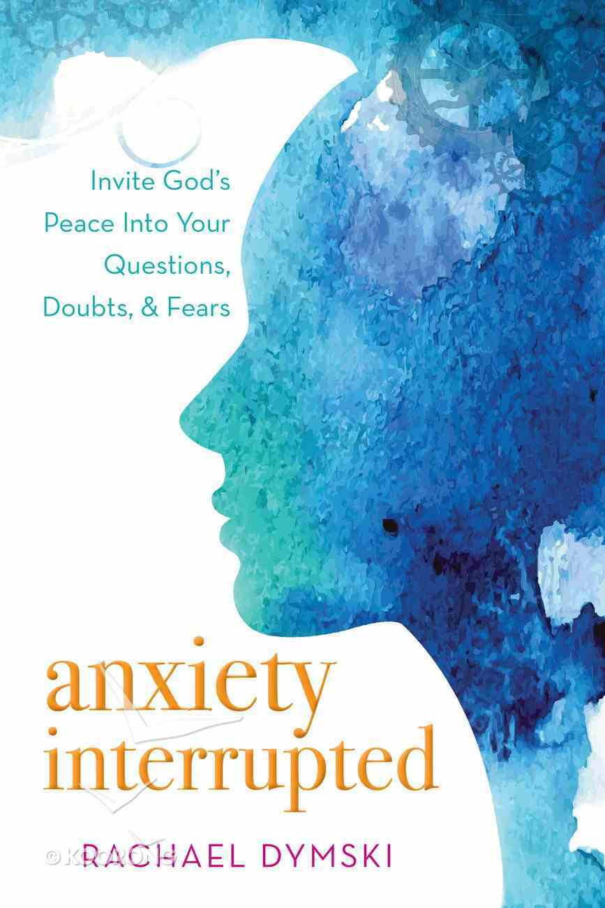 Anxiety Interrupted: Invite God's Peace Into Your Questions, Doubts, and Fears Paperback