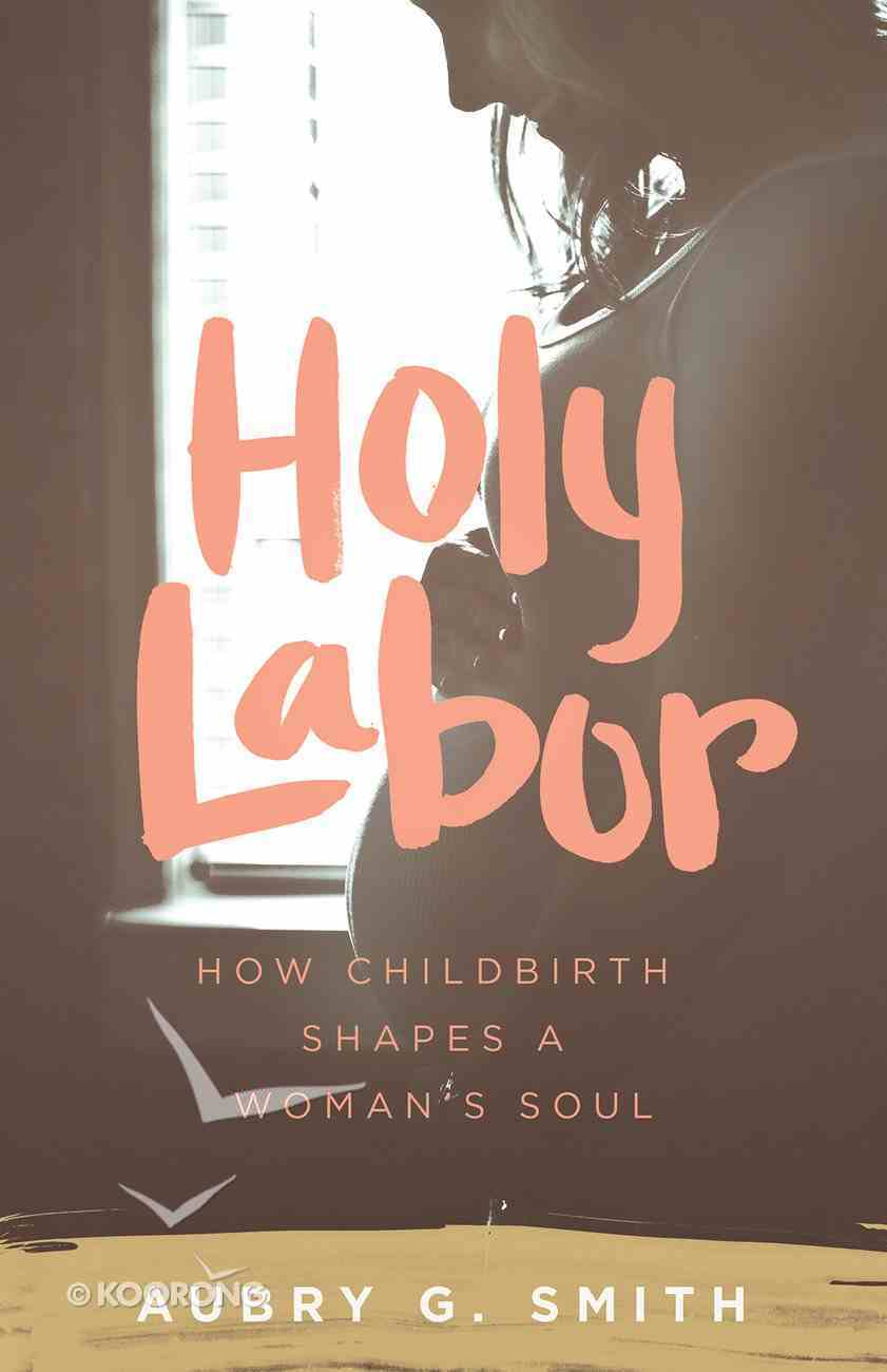 Holy Labor: How Childbirth Shapes a Woman's Soul Paperback