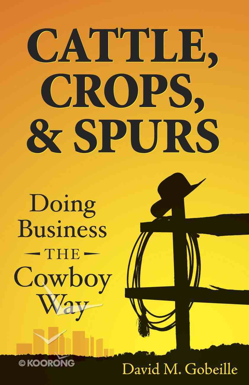 Cattle, Crops, & Spurs: Doing Business the Cowboy Way Paperback
