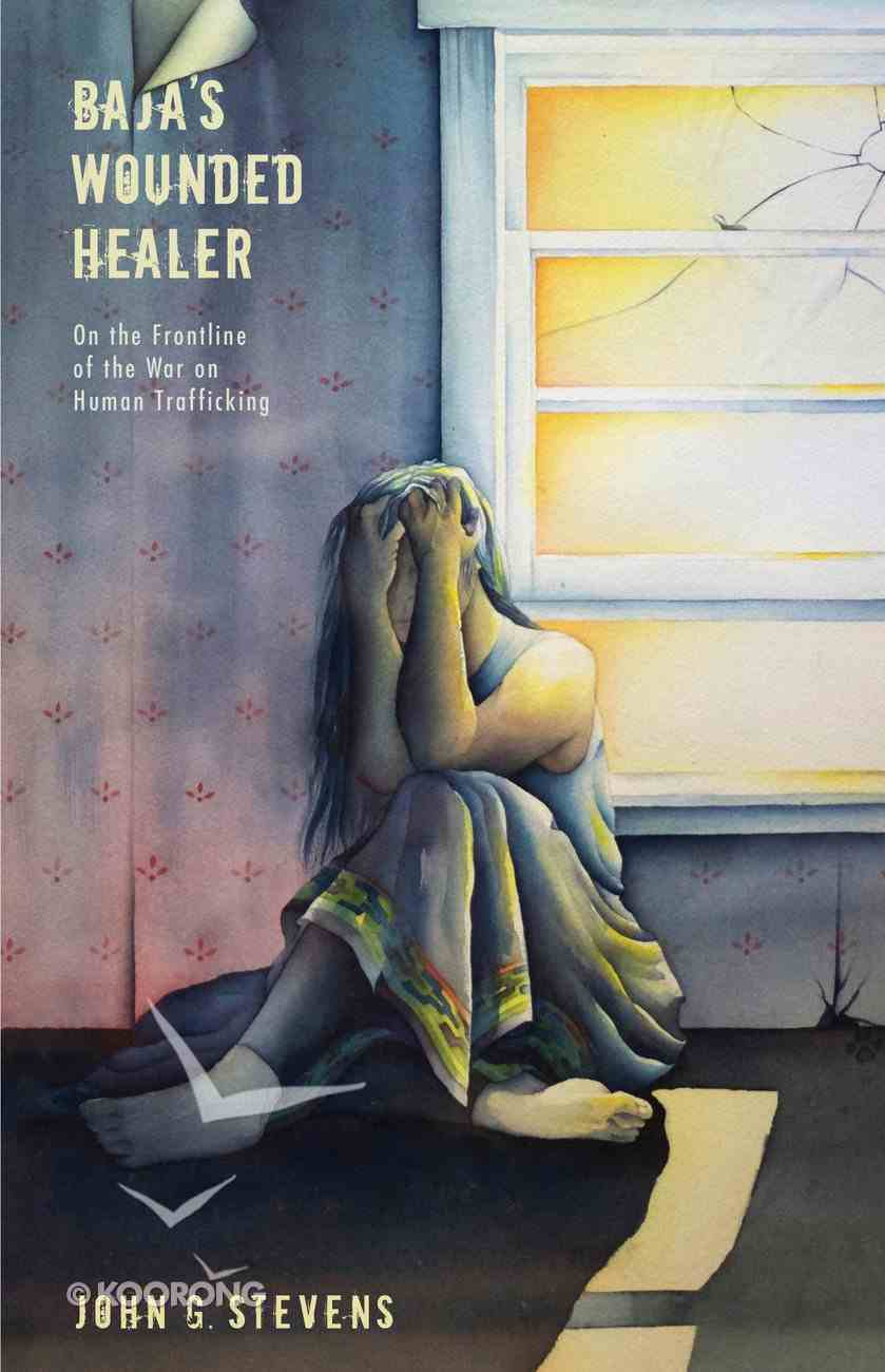 Baja's Wounded Healer: On the Frontline of the War on Human Trafficking Paperback
