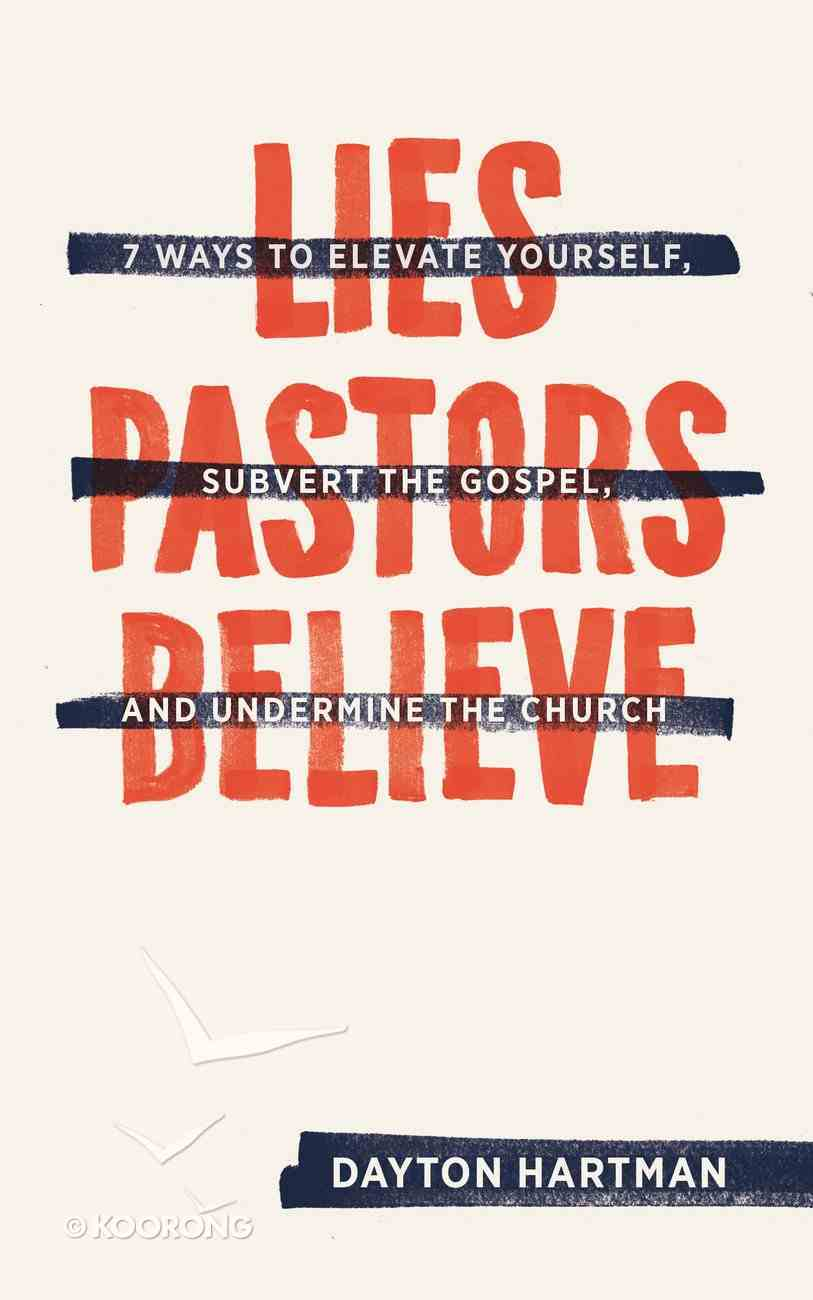 Lies Pastors Believe: Seven Ways to Elevate Yourself, Subvert the Gospel, and Undermine the Church Paperback