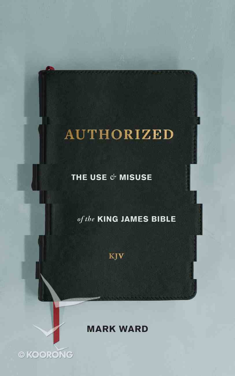 Authorized: The Use and Misuse of the King James Bible Paperback