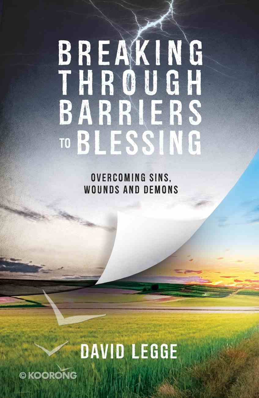 Breaking Through Barriers to Blessing: Overcoming Sins, Wounds and Demons Paperback