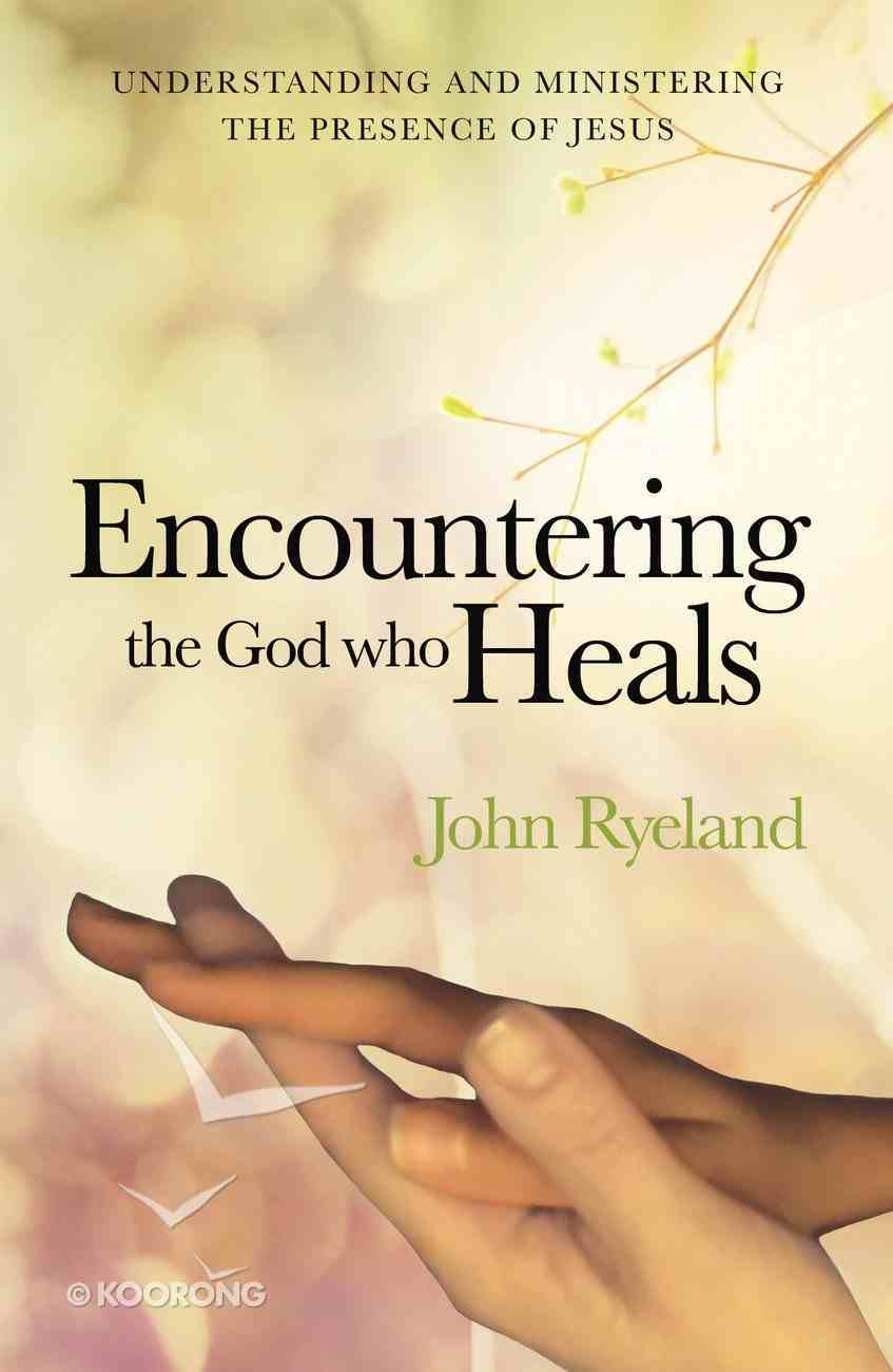 Encountering the God Who Heals: Understanding, Encountering and Ministering the Presence of Jesus Paperback