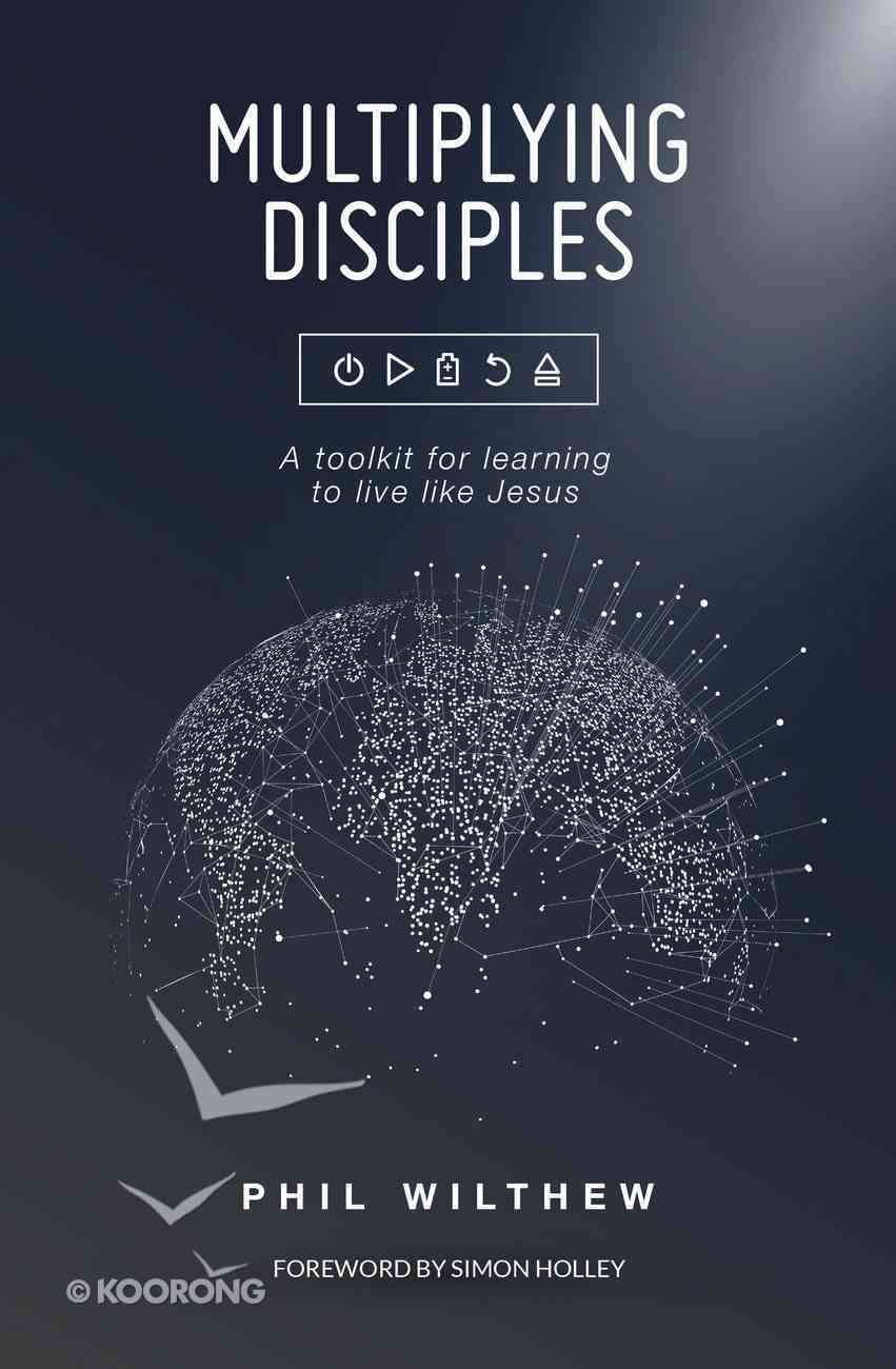 Multiplying Disciples: A Toolkit For Learning to Live Like Jesus Hardback