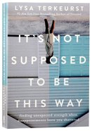 It's Not Supposed to Be This Way: Finding Unexpected Strength When Disappointments Leave You Shattered Paperback