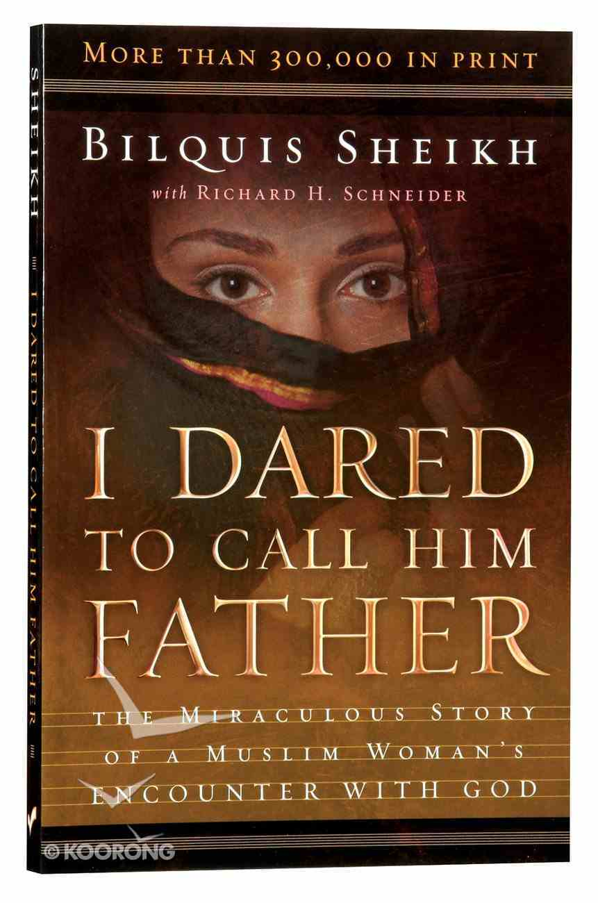 I Dared to Call Him Father: The Miraculous Story of a Muslim Woman's Encounter With God Paperback