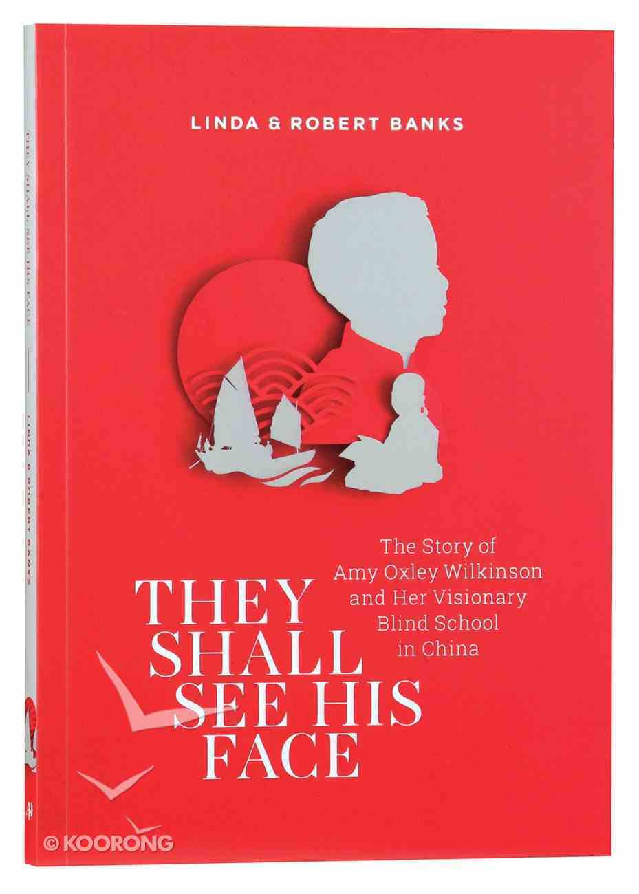 They Shall See His Face: The Story of Amy Oxley Wilkinson and Her Visionary Blind School in China Paperback