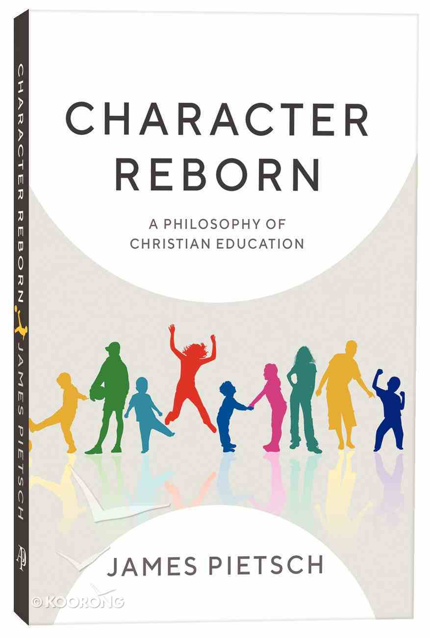 Character Reborn: A Philosophy of Christian Education Paperback