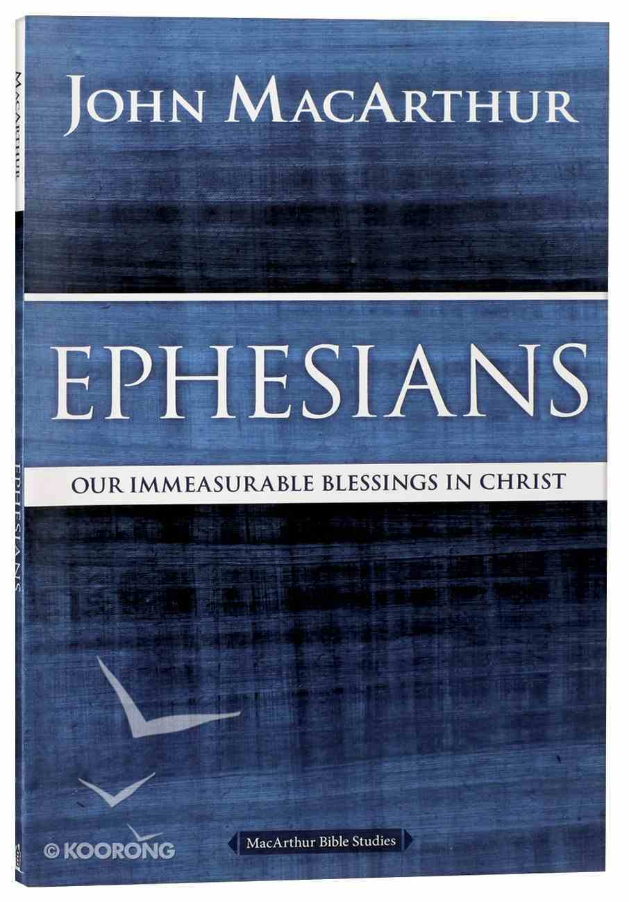 Ephesians: Our Immeasurable Blessings in Christ (Macarthur Bible Study Series) Paperback