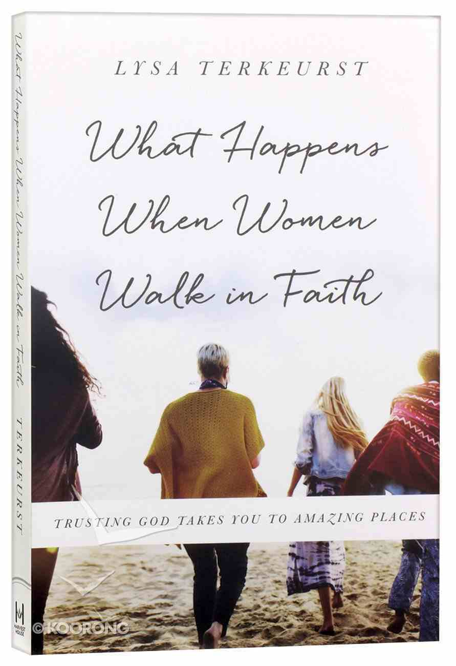 What Happens When Women Walk in Faith: Trusting God Takes You to Amazing Places Paperback