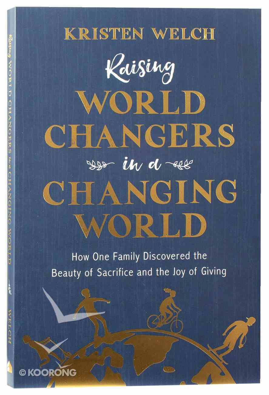 Raising World Changers in a Changing World: How One Family Discovered the Beauty of Sacrifice and the Joy of Giving Paperback
