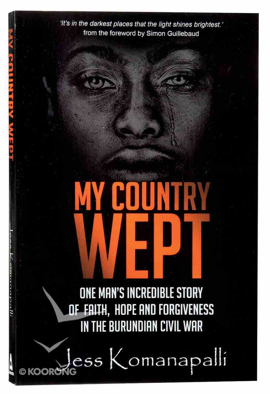 My Country Wept: One Man's Incredible Story of Finding Faith, Hope and Forgiveness in the Burundian Civil War Paperback