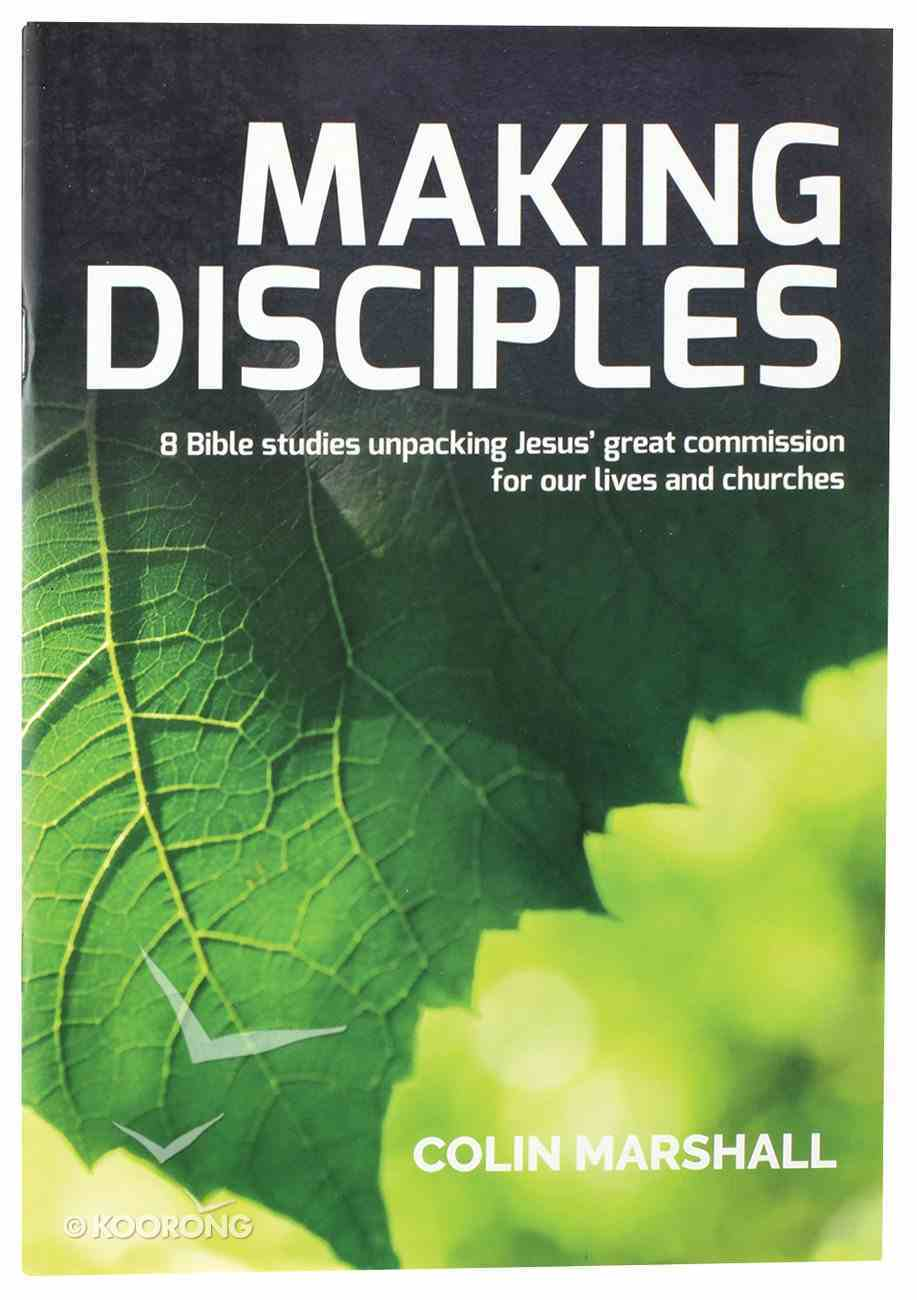 Making Disciples: 8 Bible Studies Unpaking Jesus' Great Commission For Our Lives and Churches Paperback