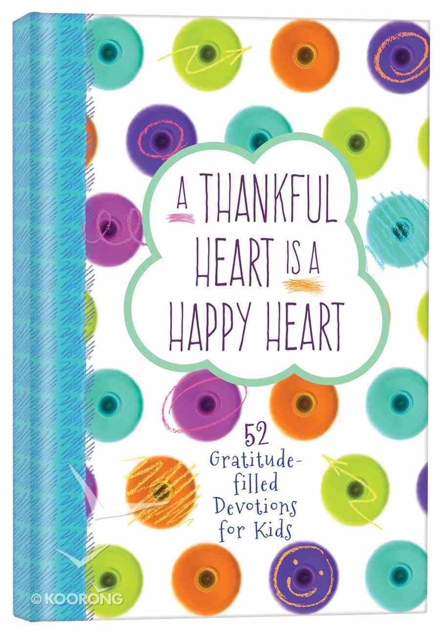 A Thankful Heart is a Happy Heart: 52 Gratitude-Filled Devotions For Kids Hardback