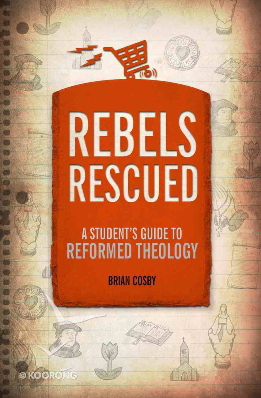 Rebels Rescued: A Student's Guide to Reformed Theology Paperback