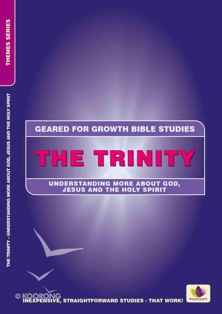 Trinity: Understanding More About God, Jesus and the Holy Spirit (Geared For Growth Bible Studies Series) Paperback