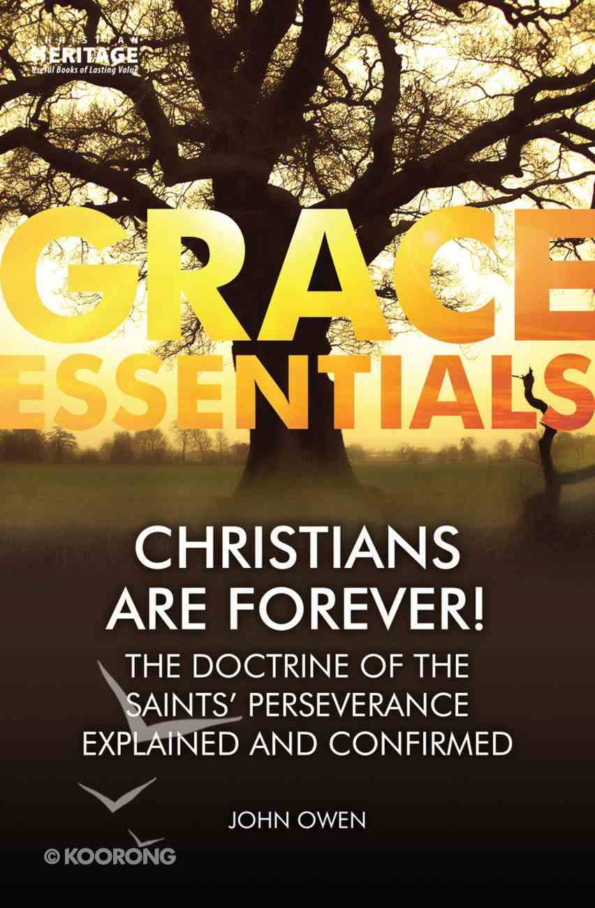 Christians Are Forever!: The Doctrine of the Saints' Perserverance Explained and Confirmed (Grace Essentials Series) Paperback