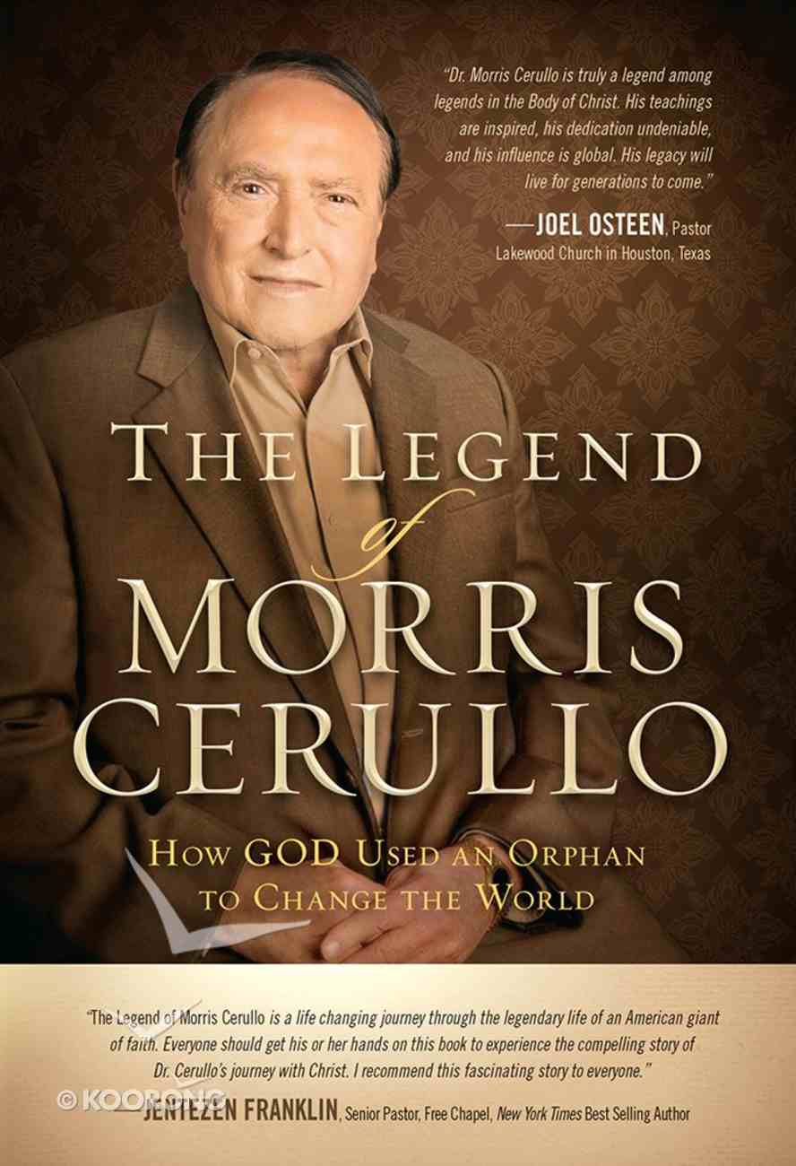 The Legend of Morris Cerullo: How God Used An Orphan to Change the World Hardback