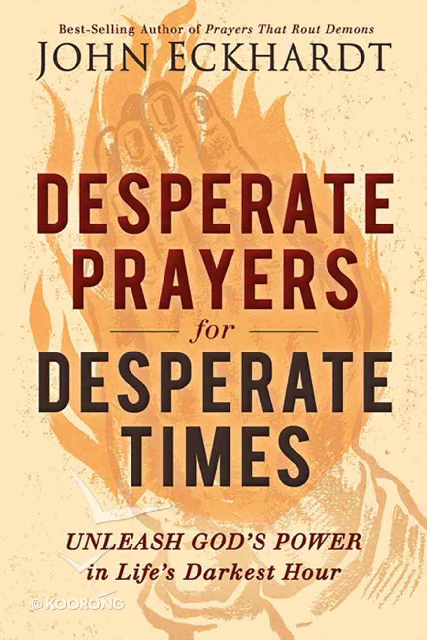 Desperate Prayers For Desperate Times: Unleash God's Power in Life's Darkest Hour Paperback