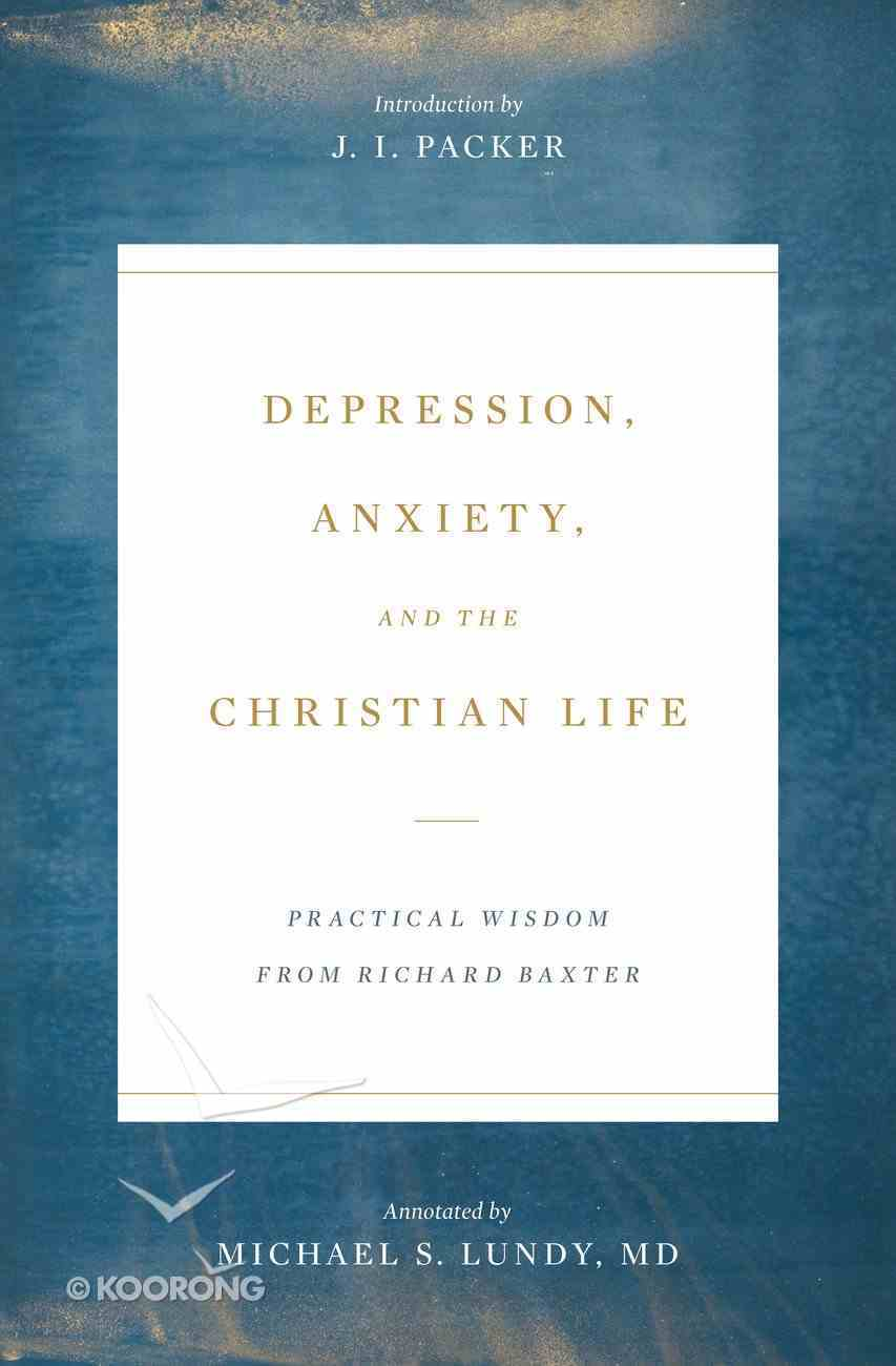 Depression, Anxiety, and the Christian Life: Practical Wisdom From Richard Baxter Paperback