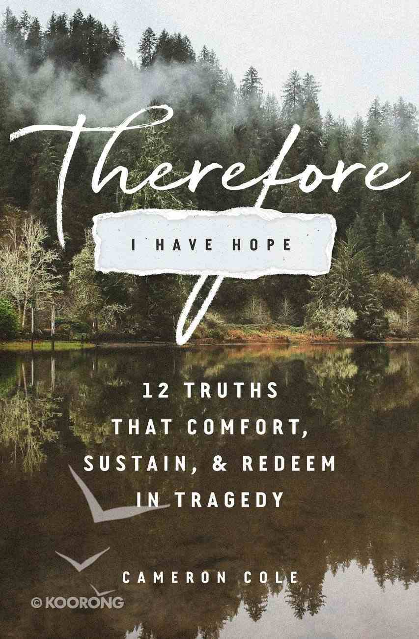 Therefore I Have Hope: 12 Truths That Comfort, Sustain, and Redeem in Tragedy Paperback