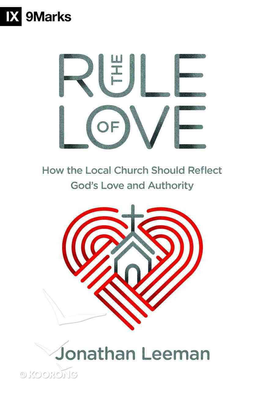 Rule of Love, the - How the Local Church Should Reflect God's Love and Authority (9marks Series) Paperback