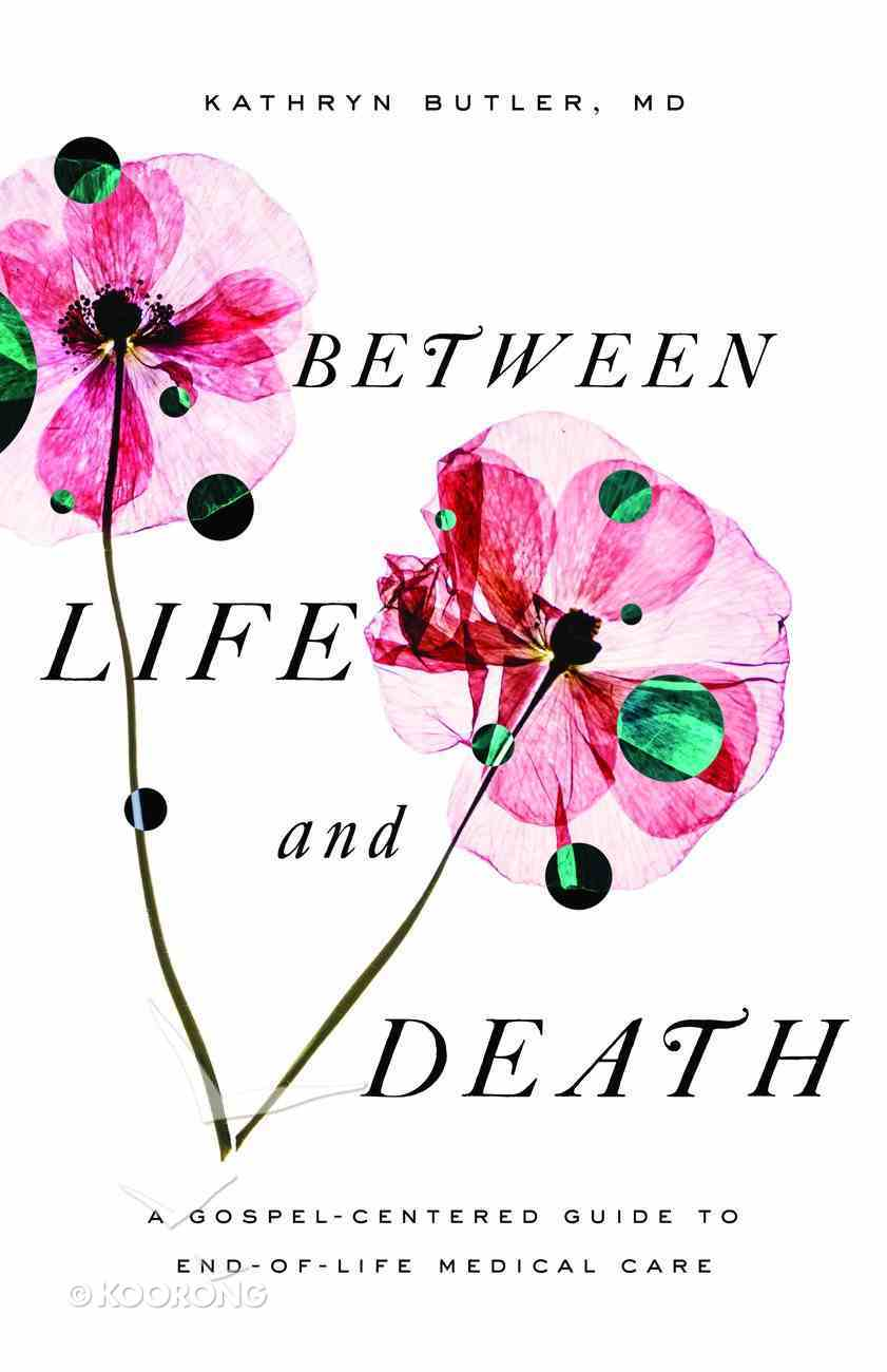 Between Life and Death: A Gospel-Centered Guide to End-Of-Life Medical Care Paperback
