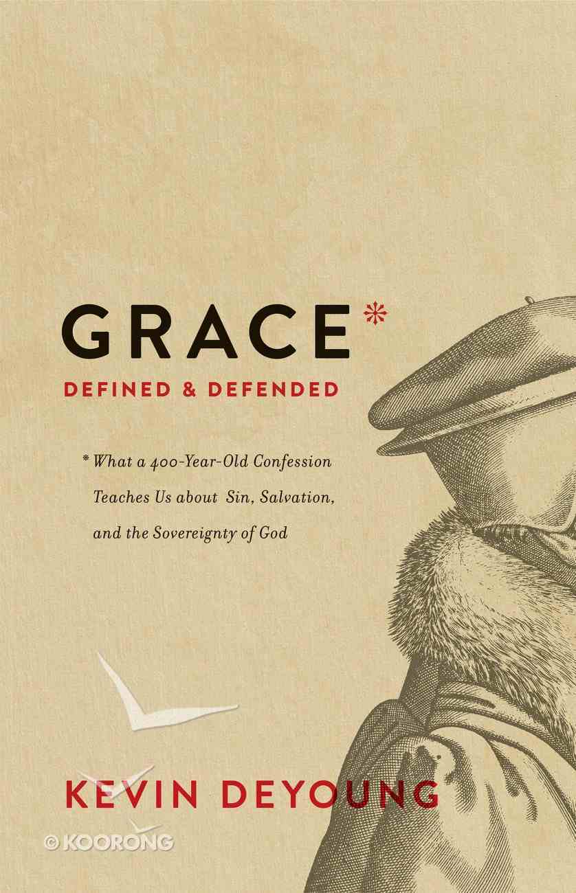 Grace Defined and Defended: What a 400-Year-Old Confession Teaches Us About Sin, Salvation, and the Sovereignty of God Hardback