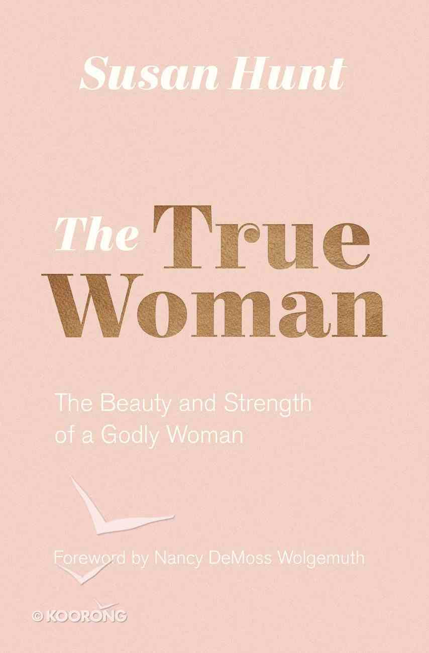 The True Woman: The Beauty and Strength of a Godly Woman Paperback
