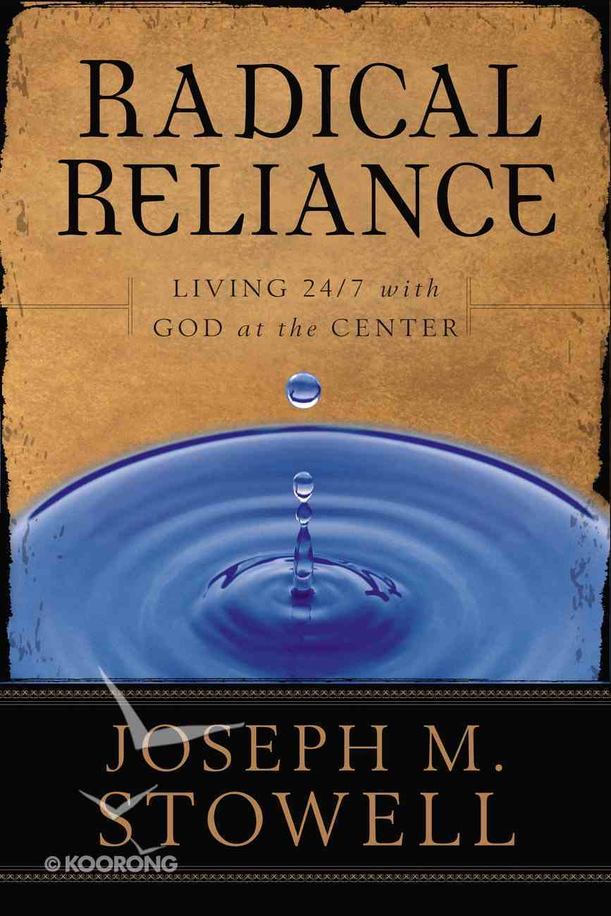 Radical Reliance: Living 24/7 With God At the Center Paperback