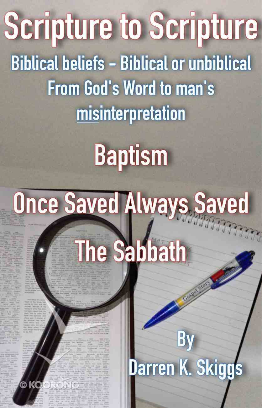 Baptism, Once Saved Always Saved & the Sabbath. (#01 in Scripture To Scripture Series) eBook